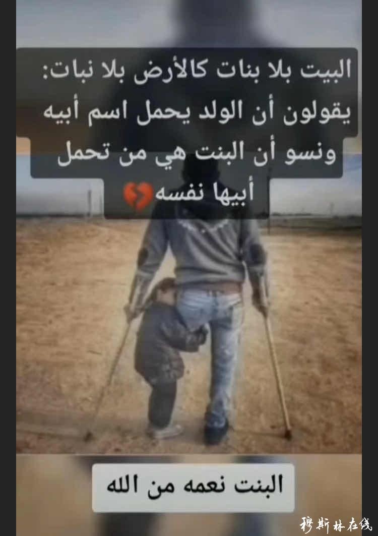 女儿是真主赐给我们的恩典!家里没有女儿,就如同大地没有植被一样!人们说:男孩继承了父亲的名字,而他们忘了女孩却承担着照顾父亲的责任!
